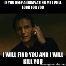 if you keep aggravating me i will look for you i will find you and ... via Relatably.com