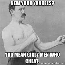 NEW YORK YANKEES? YOU MEAN GIRLY MEN WHO CHEAT. - overly manlyman ... via Relatably.com
