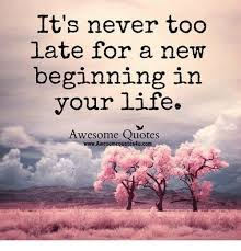 It's Never Too Late Quotes Inspiration It's Never Too Late For A New Beginning In Your Life Awesome Quotes