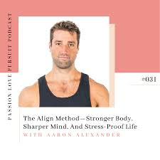 The Align Method—Stronger Body, Sharper Mind, And Stress-Proof Life With Aaron  Alexander - Passion Love Pursuit