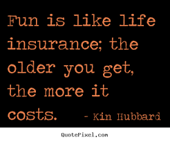 Life Quotes Insurance Quotes about life Fun is like life insurance the older you get 12