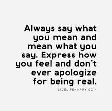Always Say What You Mean And Mean What You Say Express How You Feel Stunning You Know What They Say Quotes