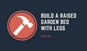 to build a raised garden bed with legs