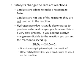 catalysts are added to make a reaction go faster catalysts are not one of the reactants they are not used up in the reaction hydrogen peroxide