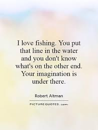 Love Fishing Quotes Enchanting I Love Fishing You Put That Line In The Water And You Don't Know