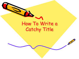 how to write a catchy title a good blog entry or essay needs a  1 how