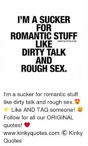 Dirty Talking Quotes Awesome I'M A SUCKER FOR ROMANTIC STUFF LIKE KINKY QUOTES COM DIRTY TALK AND