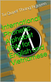 The phonetic symbols used in this ipa chart may be slightly different from what you will find in other sources, including in this comprehensive ipa chart for english dialects in wikipedia. International Phonetic Alphabet Ipa For English And Vietnamese Ebook Nguyen Tu Quyet Thang Amazon In Kindle Store