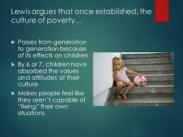 theories of poverty the culture of poverty  oscar lewis  4 lewis argues that once established the culture of poverty