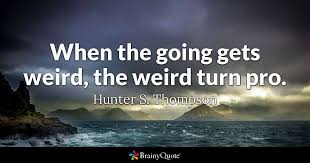 Pro Life Quotes 38 Wonderful When The Going Gets Weird The Weird Turn Pro Hunter S Thompson