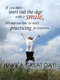 Have A Great Day Quotes Unique Good Day Quotes If You Don't Start Out The Day With A Smile It's