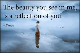 Rumi Beautiful Quotes Best Of The Beauty You See In Me Is A Reflection Of You Popular