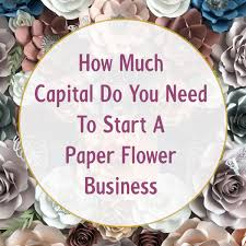 Paper Flower Business Starting A Paper Flower Business How Much Capital Amount Do You