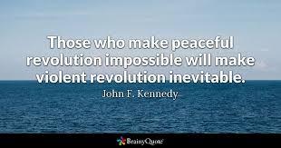 e those who make peaceful revolution impossible will make violent revolution inevitable john f