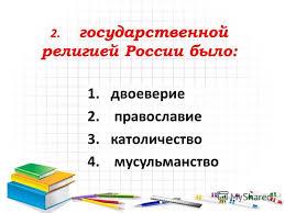 Презентация на тему Контрольная работа по теме Внутренняя  3 2 государственной религией России было 1 двоеверие 2 православие 3 католичество 4 мусульманство