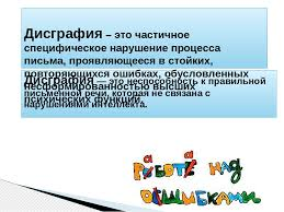 Презентация Профилактика дисграфии проблема нарушений  слайда 3 Дисграфия это неспособность к правильной письменной речи которая не связан