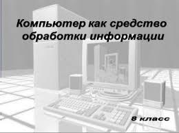 Компьютер как средство обработки информации Представление о  Изучив эту тему вы узнаете