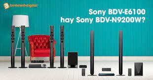 So sánh 2 dàn âm thanh của Sony: BDV-N9200W và BDV-E6100
