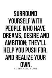 Quotes About Who You Surround Yourself With Best Of Surround Yourself With People Who Have Dreams Desire And Ambition