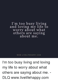 I'm Too Busy Living And Loving My Life To Worry About What Others New Live Life Happy Images