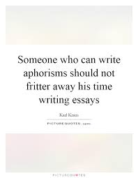 fritter quotes fritter sayings fritter picture quotes someone who can write aphorisms should not fritter away his time writing essays picture quote