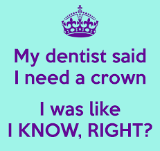 i need a my dentist said i need a crown i was like i know right 1 avalon