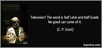 television the word is half latin and half greek no good can television the word is half latin and half greek no good can come of