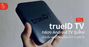 รีวิวกล่อง trueID TV รุ่นที่ 2 ใหม่ กล่อง Android TV ดู TrueID ได้ชัดระดับ  4K