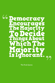 democracy quotes quotes sayings democracy quotes democracy encourages the majority to decide things about which the majority is ignorant ldquo