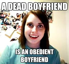 a dead boyfriend is an obedient boyfriend - Overly Attached ... via Relatably.com