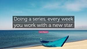 Lee Majors Quote Doing A Series Every Week You Work With A New
