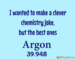 Joke Quotes Extraordinary I Wanted To Make A Clever Chemistry Joke But The Best Ones Argon