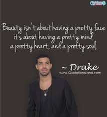 Drake Quotes About Beauty Beauty Isnt About Having Pretty Face Its