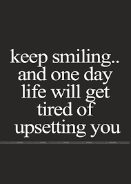 Keep Smiling And One Day Life Will Get Tired Of Upsetting You Quote