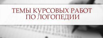 Темы курсовых работ примеры рекомендации Темы курсовых работ по логопедии