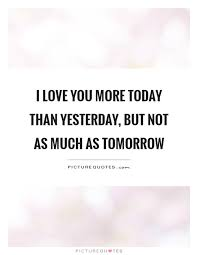 Love You More Quotes Cool I Love You More Today Than Yesterday But Not As Much As Tomorrow