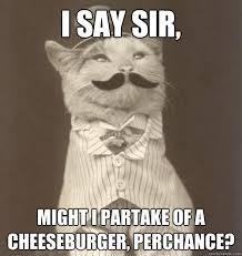 I say sir, might I partake of a cheeseburger, perchance ... via Relatably.com