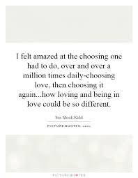 Quotes About Choosing Love Interesting I Felt Amazed At The Choosing One Had To Do Over And Over A
