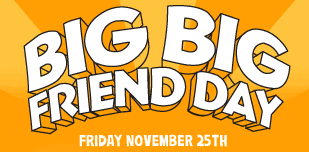 big big friend day friday november 25th