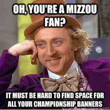 Oh, you're a mizzou fan? it must be hard to find space for all ... via Relatably.com