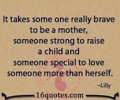 It takes some one really brave to be a mother, someone strong to ...