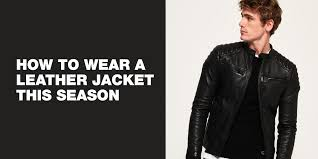 how to wear a leather jacket this season for men 5th october 2018