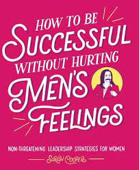 How To Be Successful Without Hurting Mens Feelings Non