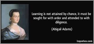 learning is not attained by chance it must be sought for  learning is not attained by chance it must be sought for ardor and attended more abigail adams quotes