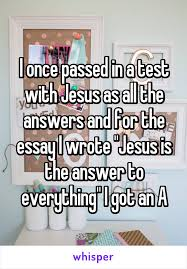 once passed in a test jesus as all the answers and for the  i once passed in a test jesus as all the answers and for the essay i