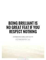 Brilliant Quotes Impressive Being Brilliant Is No Great Feat If You Respect Nothing Picture Quotes
