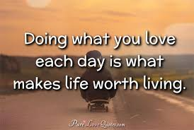 Do What You Love Quotes Amazing Doing What You Love Each Day Is What Makes Life Worth Living
