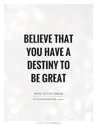 Be Great Quotes Beauteous Believe That You Have A Destiny To Be Great Picture Quotes
