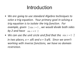 introduction we are going to use standard algebra techniques to solve a trig equation