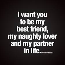 I want you to be my best friend lover and my partner in life.
